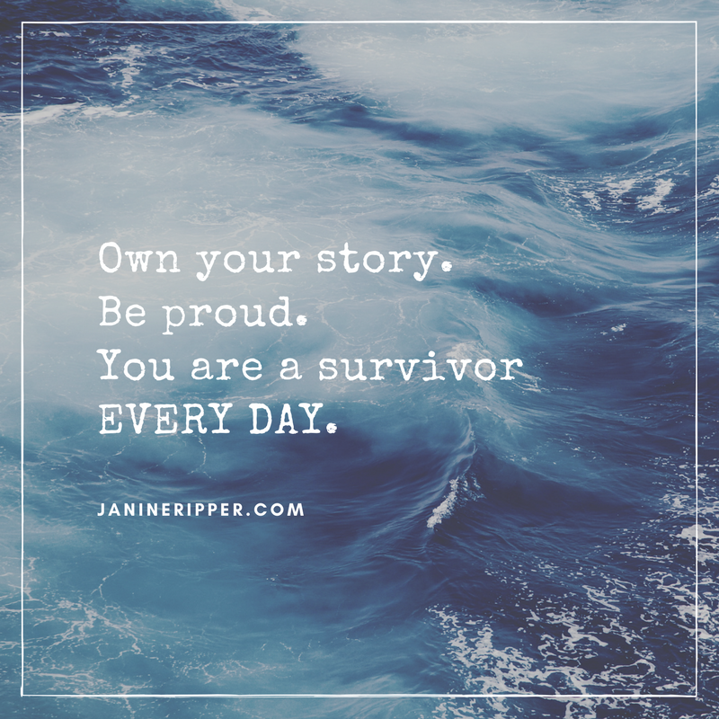 Own your story. Be proud. You are a survivor EVERY DAY.