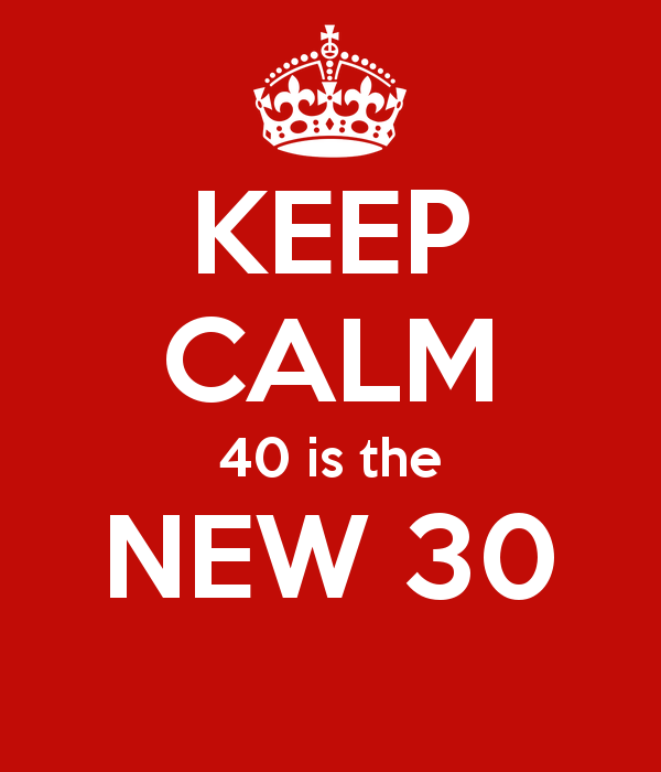 40 is coming Shit. But then again, apparently 40 is the new 30. I'm gonna embrace that and run with it.